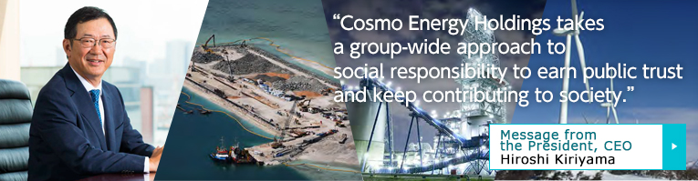 Cosmo Energy Holdings takes a group-wide approach to social responsibility to earn public trust and keep contributing to society. Message from the President, CEO Keizo Morikawa