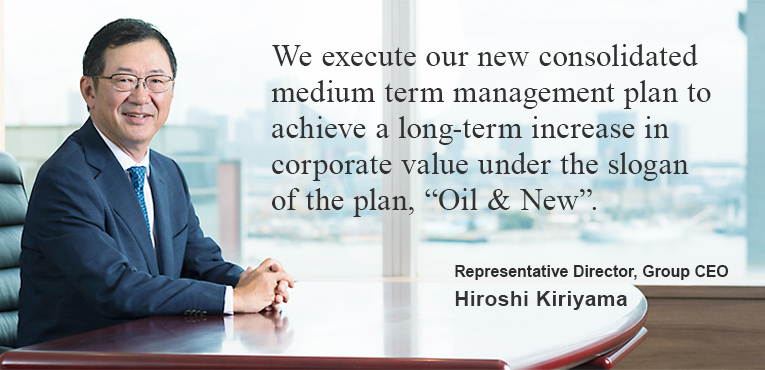 "We execute our new consolidated medium term management plan to achieve a long-term increase in corporate value under the slogan of the plan,""Oil & New"". President, Representative Director, Chief Executive Officer Hiroshi Kiriyama"